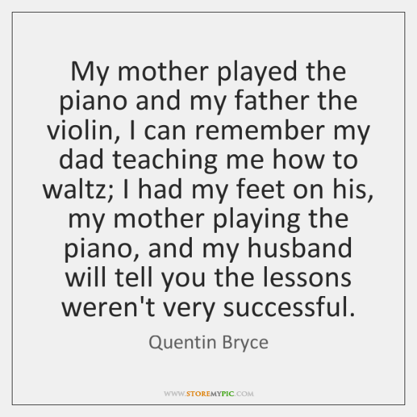 My mother played the piano and my father the violin, I can ...