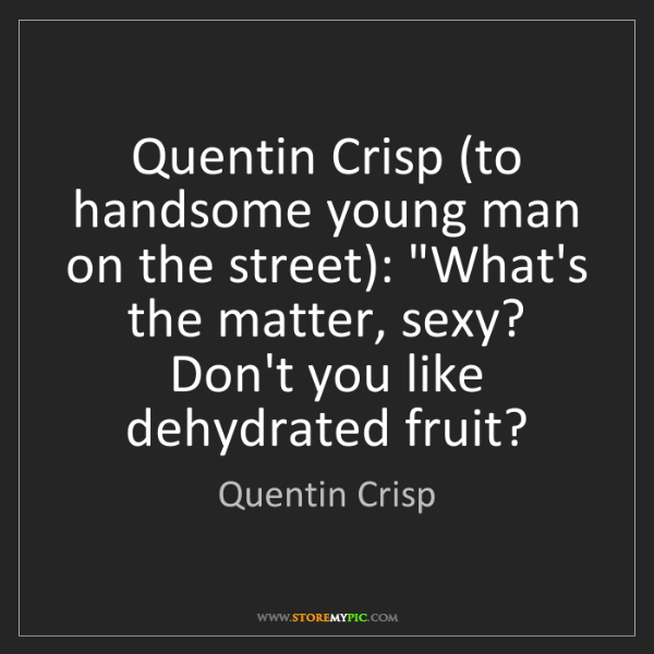 Quentin Crisp: Quentin Crisp (to handsome young man on the street):...