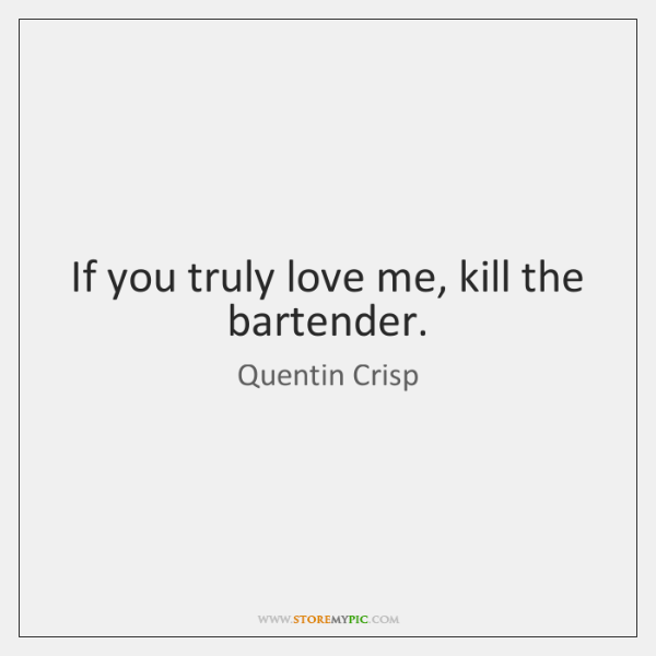 If you truly love me, kill the bartender.