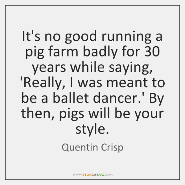It's no good running a pig farm badly for 30 years while saying, ...