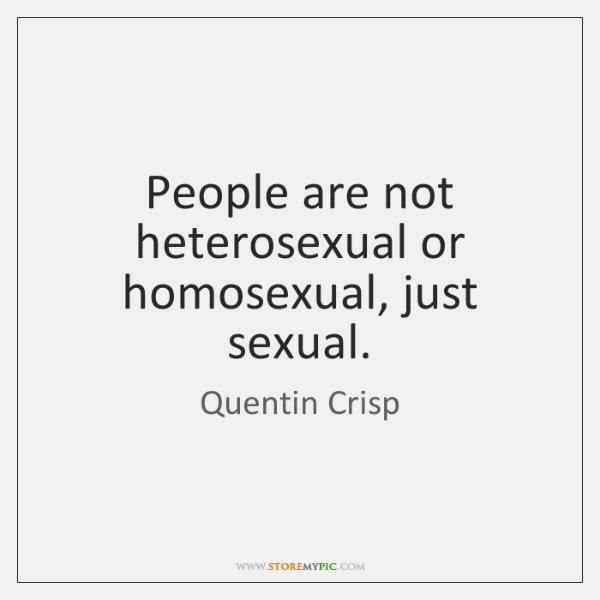 People are not heterosexual or homosexual, just sexual.
