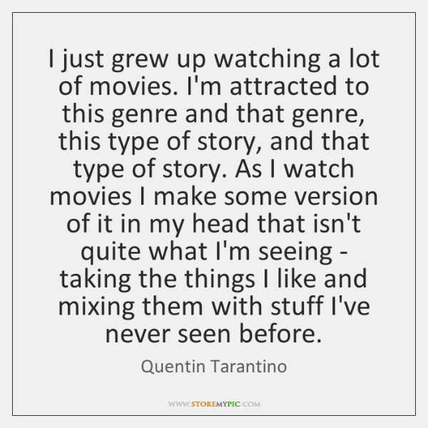I just grew up watching a lot of movies. I'm attracted to ...