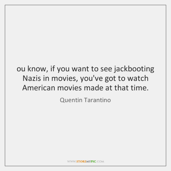 ou know, if you want to see jackbooting Nazis in movies, you've ...