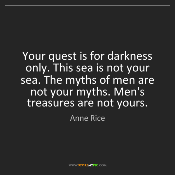 Anne Rice: Your quest is for darkness only. This sea is not your...