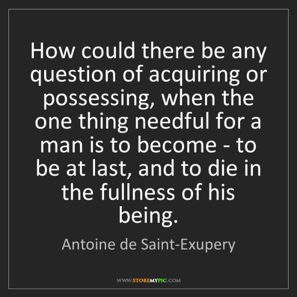 Antoine de Saint-Exupery: How could there be any question of acquiring or possessing,...