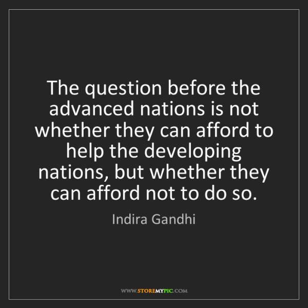 Indira Gandhi: The question before the advanced nations is not whether...