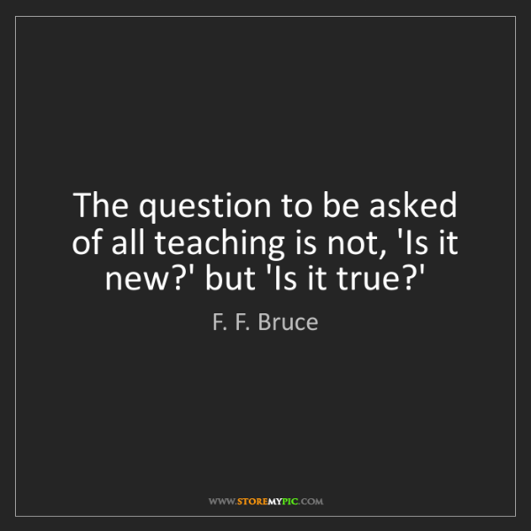 F. F. Bruce: The question to be asked of all teaching is not, 'Is...