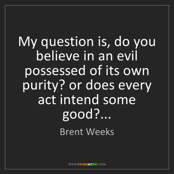 Brent Weeks: My question is, do you believe in an evil possessed of...