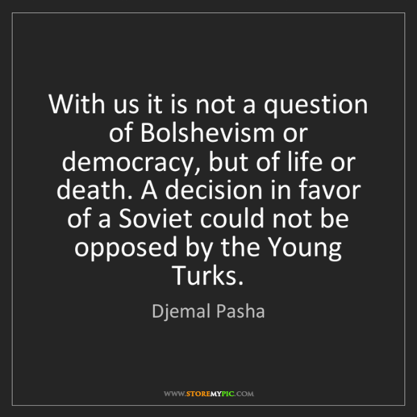 Djemal Pasha: With us it is not a question of Bolshevism or democracy,...