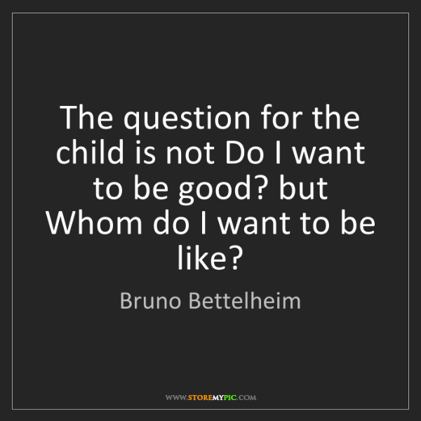Bruno Bettelheim: The question for the child is not Do I want to be good?...