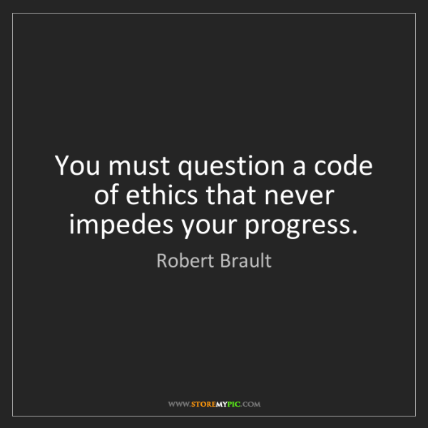 Robert Brault: You must question a code of ethics that never impedes...