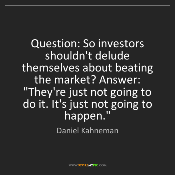 Daniel Kahneman: Question: So investors shouldn't delude themselves about...