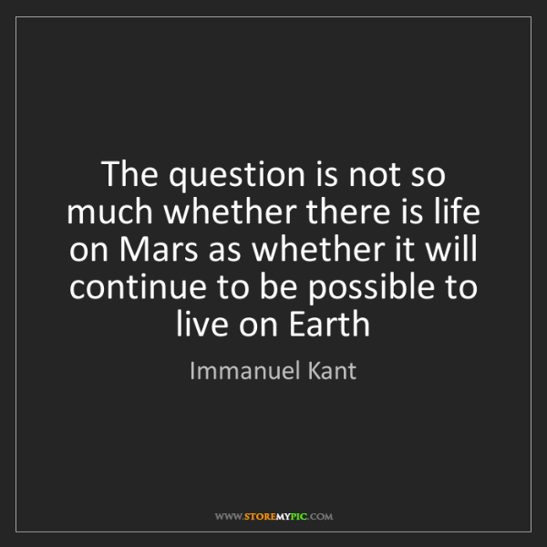Immanuel Kant: The question is not so much whether there is life on...