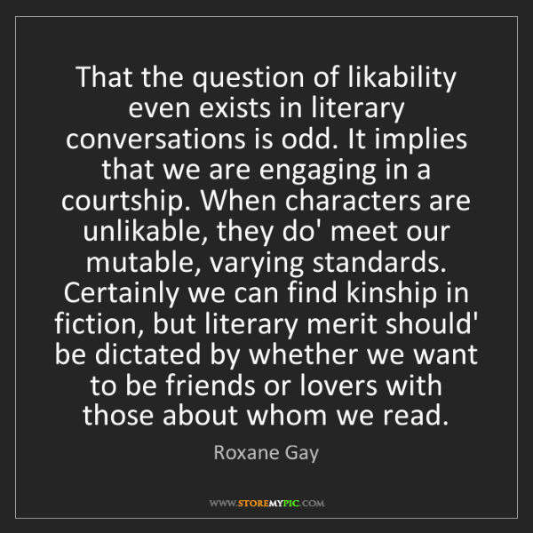 Roxane Gay: That the question of likability even exists in literary...