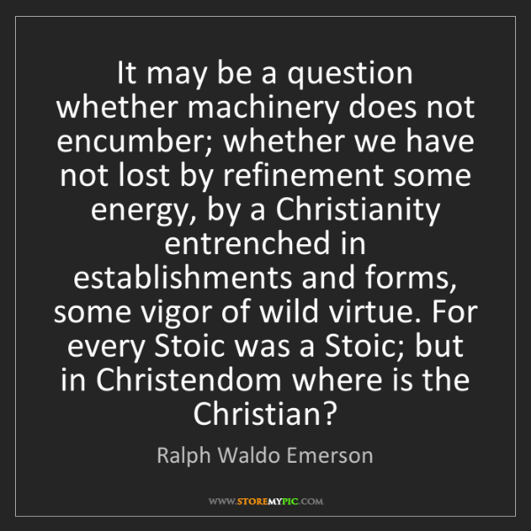 Ralph Waldo Emerson: It may be a question whether machinery does not encumber;...