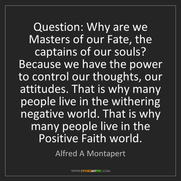 Alfred A Montapert: Question: Why are we Masters of our Fate, the captains...