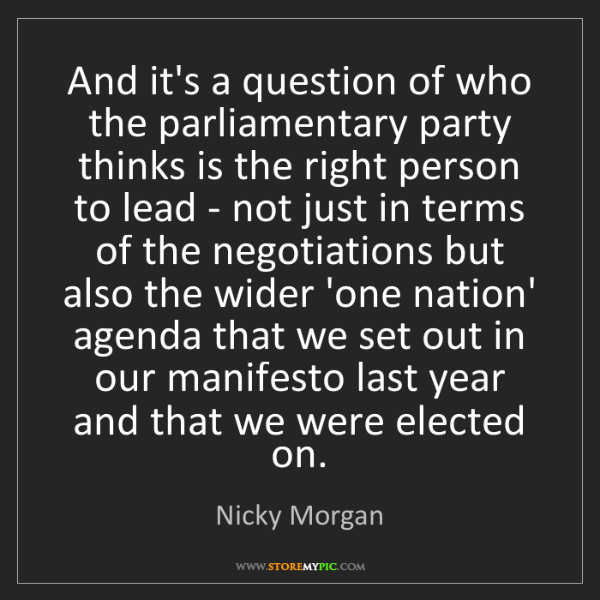 Nicky Morgan: And it's a question of who the parliamentary party thinks...
