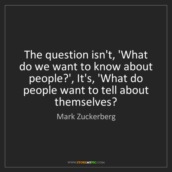 Mark Zuckerberg: The question isn't, 'What do we want to know about people?',...