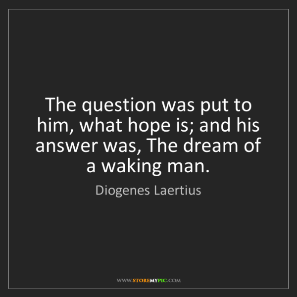 Diogenes Laertius: The question was put to him, what hope is; and his answer...