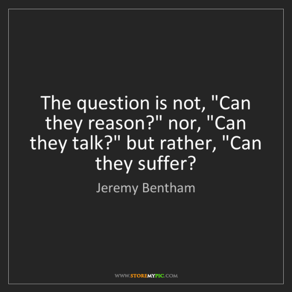 "Jeremy Bentham: The question is not, ""Can they reason?"" nor, ""Can they..."
