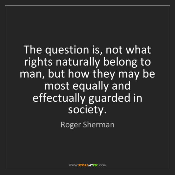 Roger Sherman: The question is, not what rights naturally belong to...