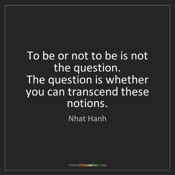 Nhat Hanh: To be or not to be is not the question.  The question...