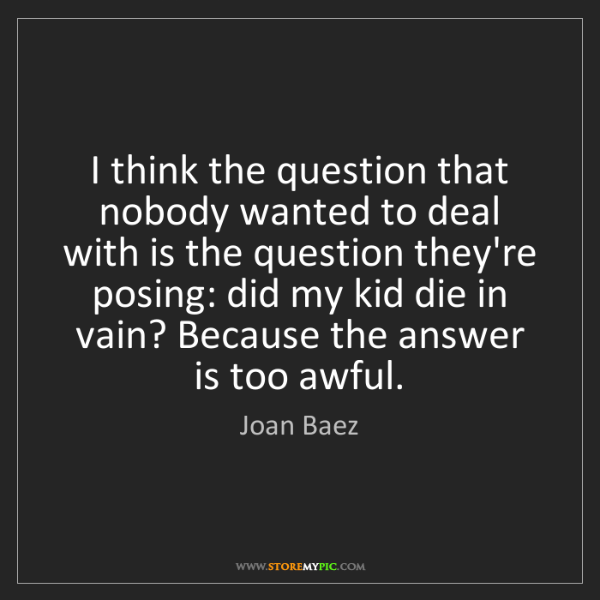 Joan Baez: I think the question that nobody wanted to deal with...