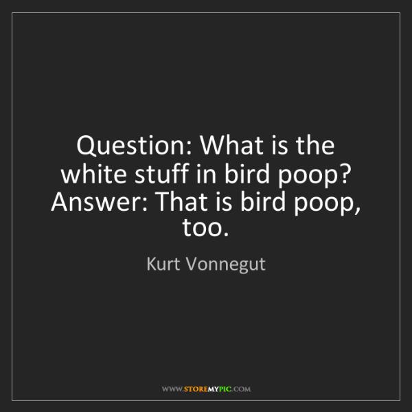 Kurt Vonnegut: Question: What is the white stuff in bird poop?  Answer:...