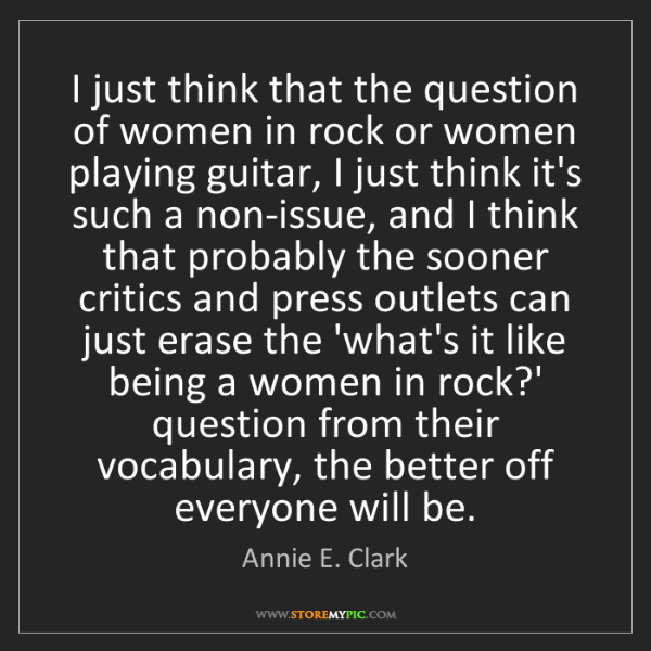 Annie E. Clark: I just think that the question of women in rock or women...