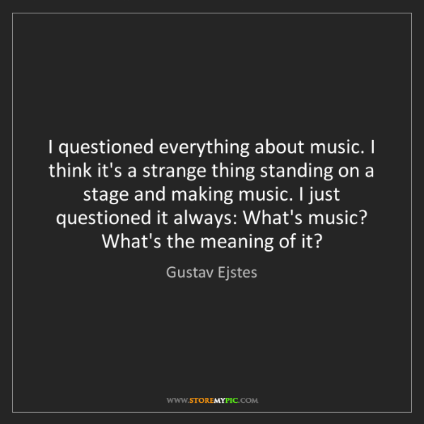 Gustav Ejstes: I questioned everything about music. I think it's a strange...