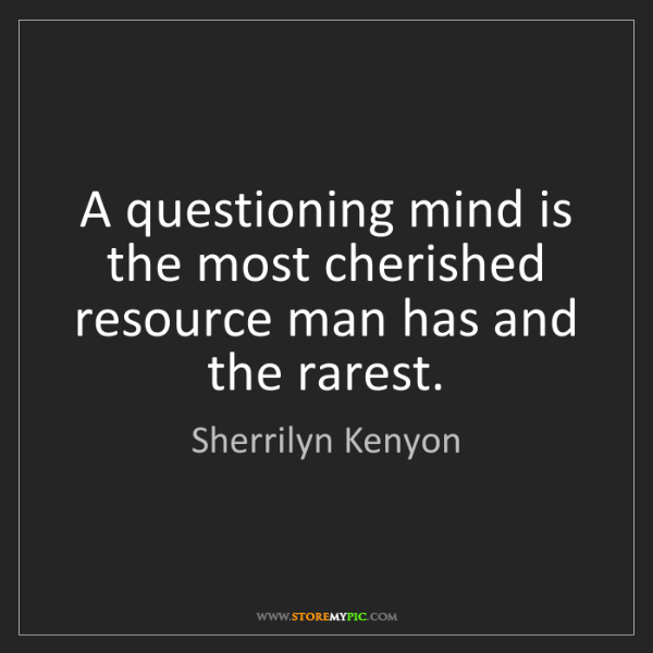 Sherrilyn Kenyon: A questioning mind is the most cherished resource man...