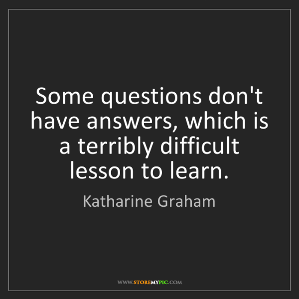 Katharine Graham: Some questions don't have answers, which is a terribly...