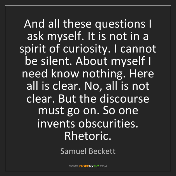 Samuel Beckett: And all these questions I ask myself. It is not in a...