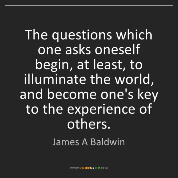 James A Baldwin: The questions which one asks oneself begin, at least,...