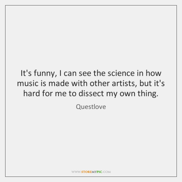 It's funny, I can see the science in how music is made ...