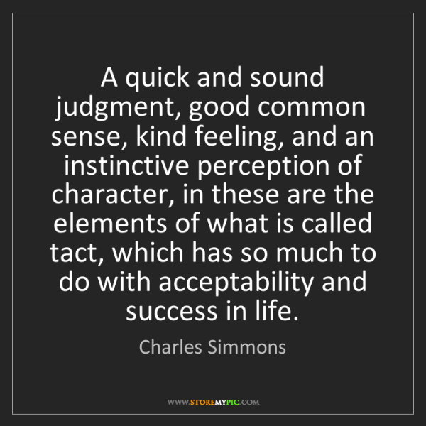 Charles Simmons: A quick and sound judgment, good common sense, kind feeling,...