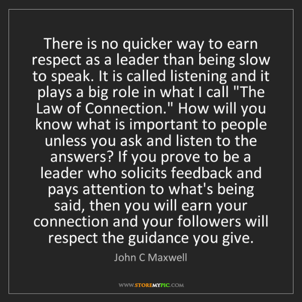 John C Maxwell: There is no quicker way to earn respect as a leader than...