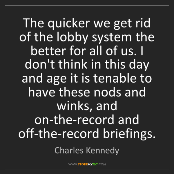 Charles Kennedy: The quicker we get rid of the lobby system the better...