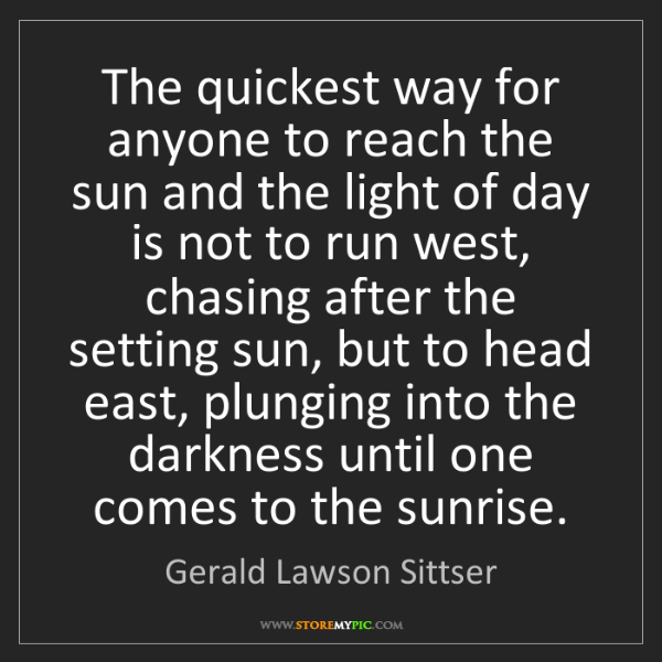Gerald Lawson Sittser: The quickest way for anyone to reach the sun and the...