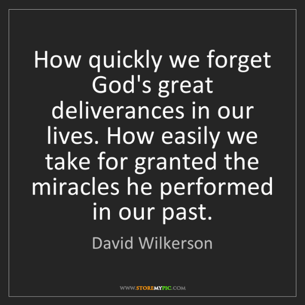 David Wilkerson: How quickly we forget God's great deliverances in our...