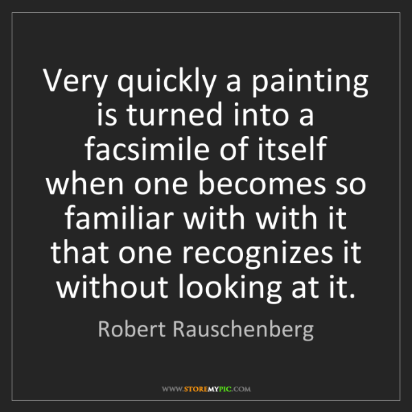 Robert Rauschenberg: Very quickly a painting is turned into a facsimile of...