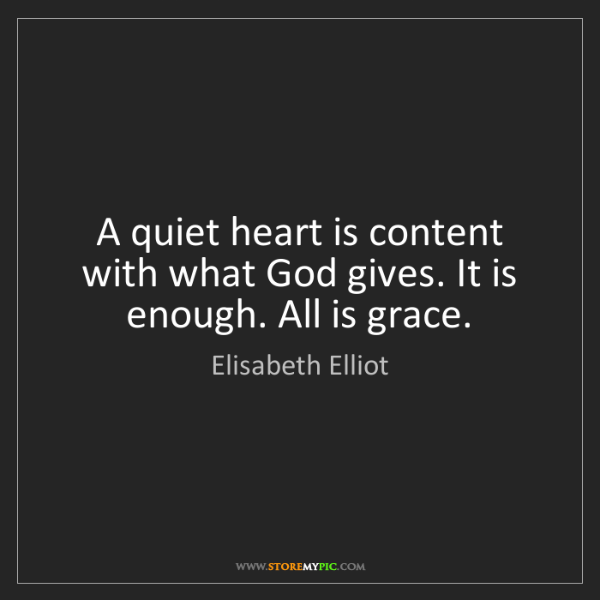 Elisabeth Elliot: A quiet heart is content with what God gives. It is enough....