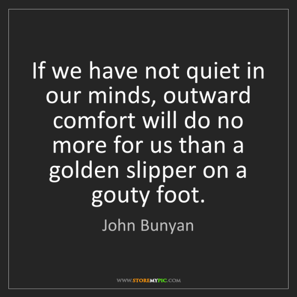 John Bunyan: If we have not quiet in our minds, outward comfort will...