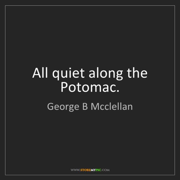 George B Mcclellan: All quiet along the Potomac.