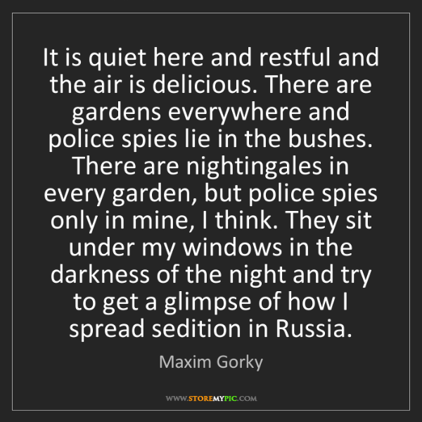 Maxim Gorky: It is quiet here and restful and the air is delicious....