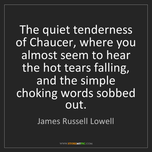 James Russell Lowell: The quiet tenderness of Chaucer, where you almost seem...