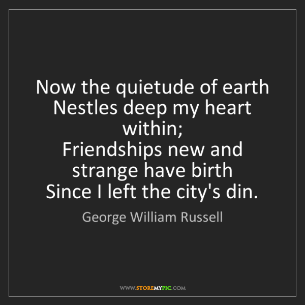 George William Russell: Now the quietude of earth   Nestles deep my heart within;...