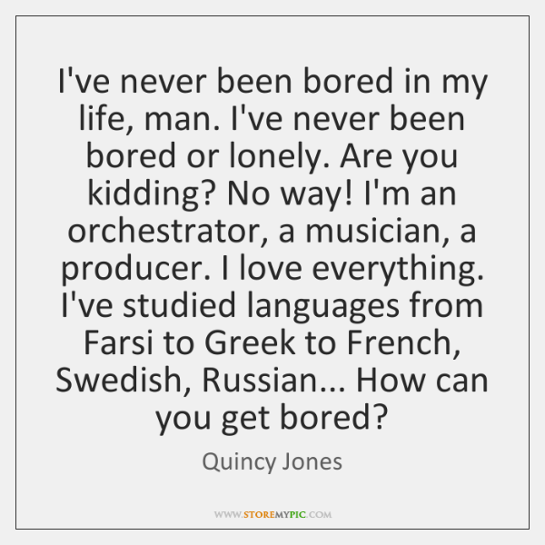 I've never been bored in my life, man. I've never been bored ...