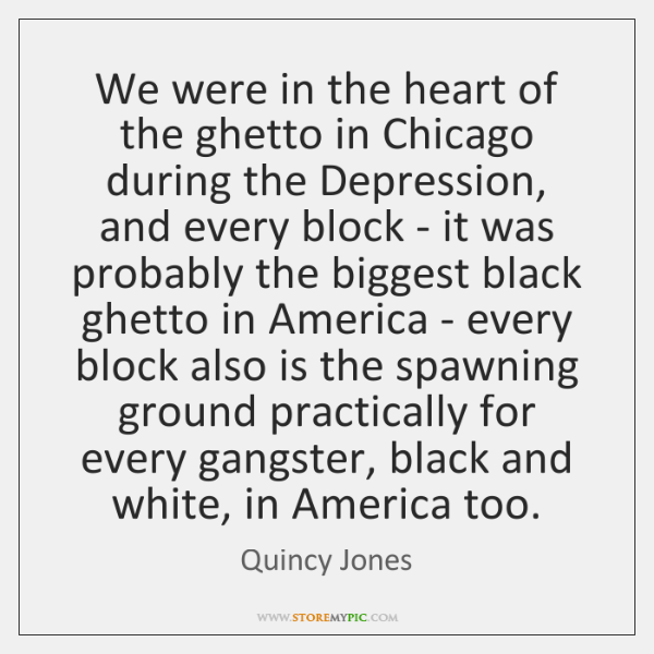 We were in the heart of the ghetto in Chicago during the ...