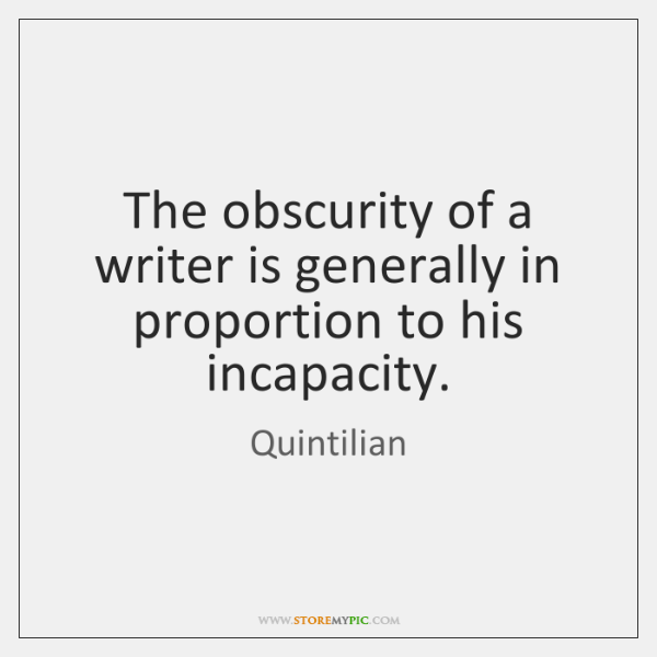 The obscurity of a writer is generally in proportion to his incapacity.